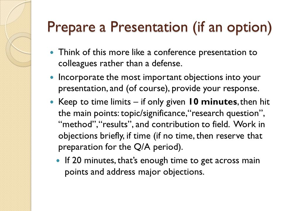 Prepare a Presentation (if an option) Think of this more like a conference presentation to colleagues rather than a defense. Incorporate the most impo
