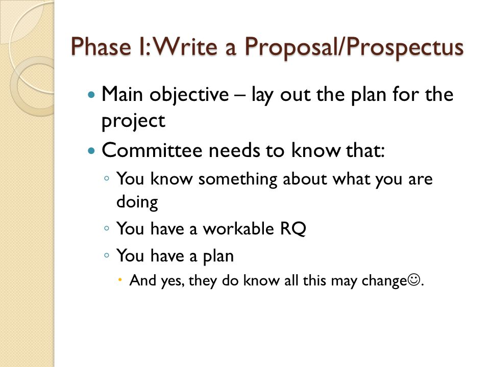 Phase I: Write a Proposal/Prospectus Main objective – lay out the plan for the project Committee needs to know that: ◦ You know something about what y