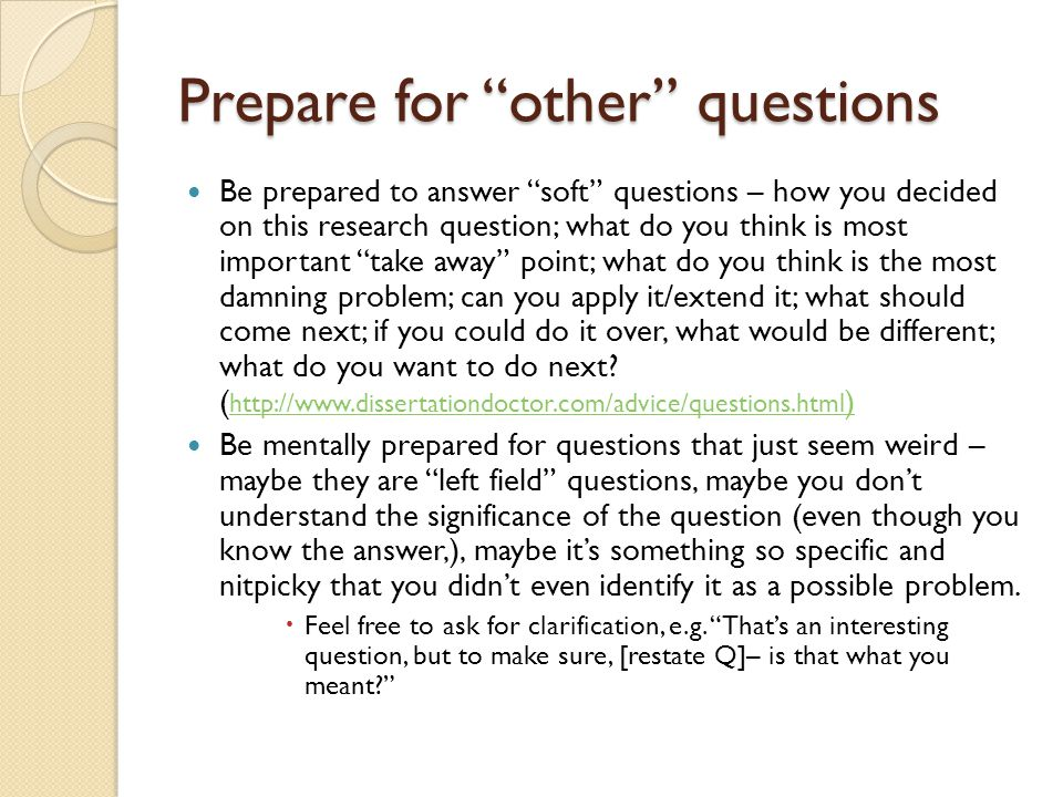 "Prepare for ""other"" questions Be prepared to answer ""soft"" questions – how you decided on this research question; what do you think is most important"