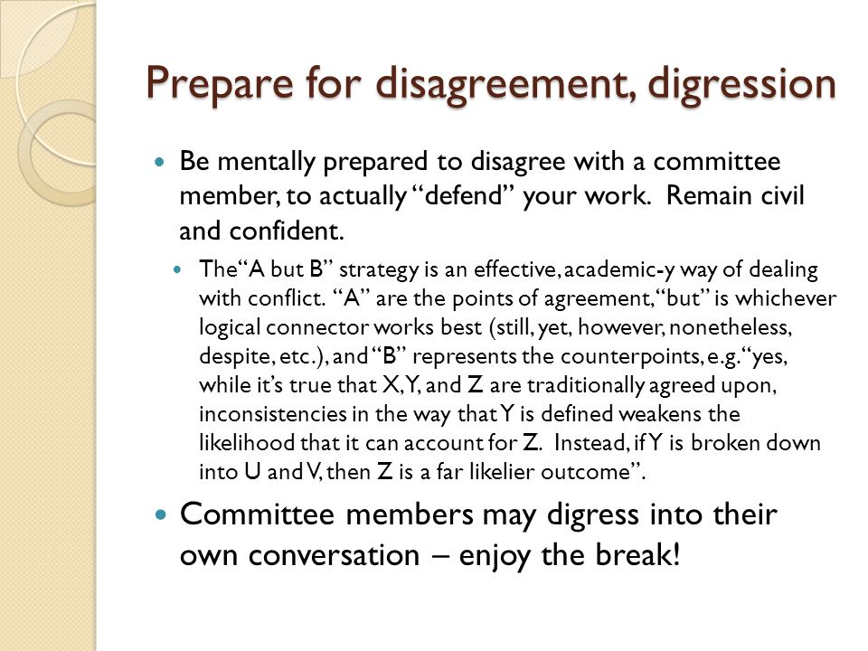 "Prepare for disagreement, digression Be mentally prepared to disagree with a committee member, to actually ""defend"" your work. Remain civil and confid"