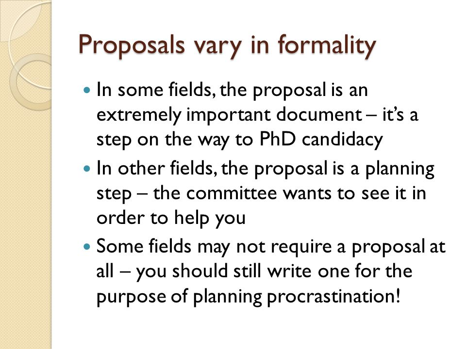 Proposals vary in formality In some fields, the proposal is an extremely important document – it's a step on the way to PhD candidacy In other fields,