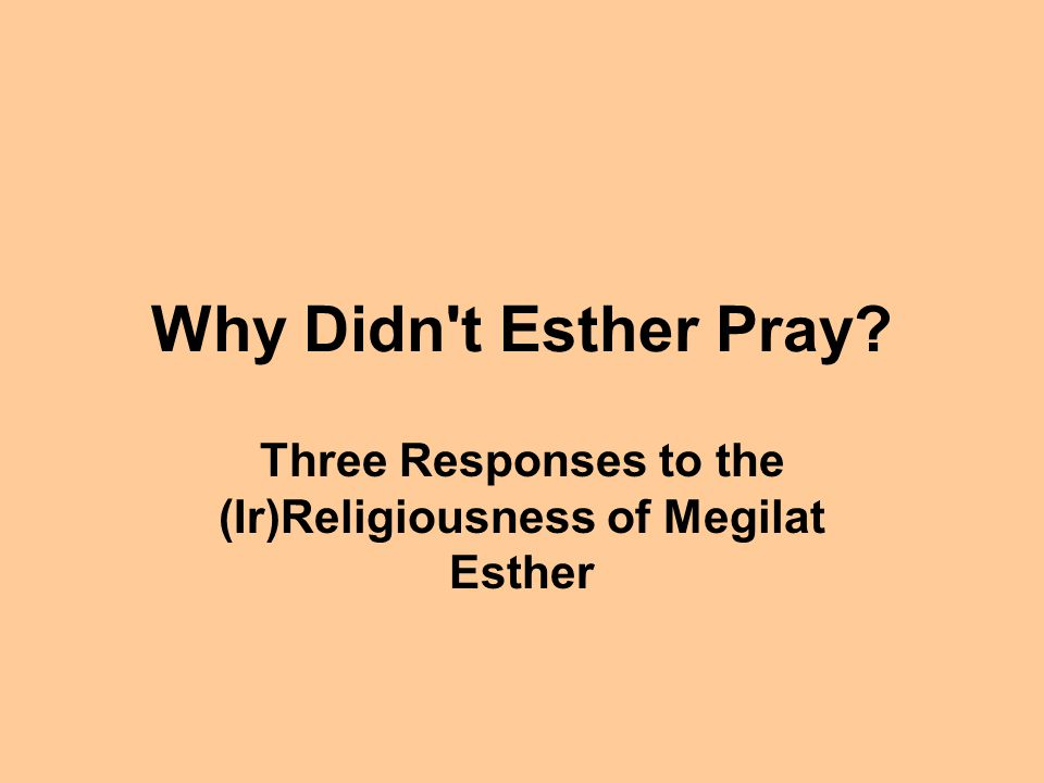 Why Didn't Esther Pray? Three Responses to the (Ir)Religiousness of Megilat Esther