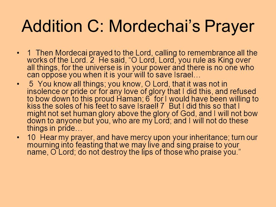 "Addition C: Mordechai's Prayer 1 Then Mordecai prayed to the Lord, calling to remembrance all the works of the Lord. 2 He said, ""O Lord, Lord, you rul"