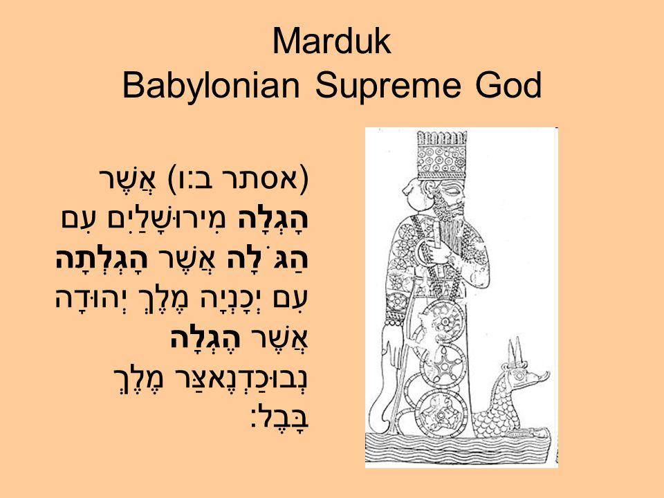 Marduk Babylonian Supreme God (אסתר ב:ו) אֲשֶׁר הָגְלָה מִירוּשָׁלַיִם עִם הַגֹּלָה אֲשֶׁר הָגְלְתָה עִם יְכָנְיָה מֶלֶךְ יְהוּדָה אֲשֶׁר הֶגְלָה נְבוּכַדְנֶאצַּר מֶלֶךְ בָּבֶל: