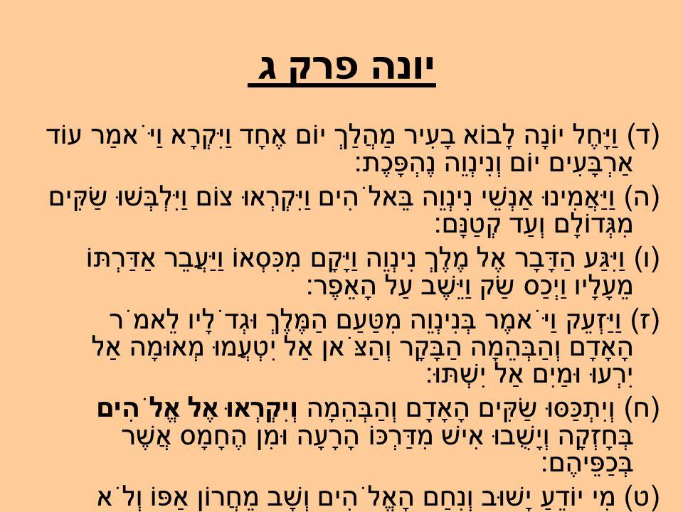 יונה פרק ג (ד) וַיָּחֶל יוֹנָה לָבוֹא בָעִיר מַהֲלַךְ יוֹם אֶחָד וַיִּקְרָא וַיֹּאמַר עוֹד אַרְבָּעִים יוֹם וְנִינְוֵה נֶהְפָּכֶת: (ה) וַיַּאֲמִינוּ אַנְשֵׁי נִינְוֵה בֵּאלֹהִים וַיִּקְרְאוּ צוֹם וַיִּלְבְּשׁוּ שַׂקִּים מִגְּדוֹלָם וְעַד קְטַנָּם: (ו) וַיִּגַּע הַדָּבָר אֶל מֶלֶךְ נִינְוֵה וַיָּקָם מִכִּסְאוֹ וַיַּעֲבֵר אַדַּרְתּוֹ מֵעָלָיו וַיְכַס שַׂק וַיֵּשֶׁב עַל הָאֵפֶר: (ז) וַיַּזְעֵק וַיֹּאמֶר בְּנִינְוֵה מִטַּעַם הַמֶּלֶךְ וּגְדֹלָיו לֵאמֹר הָאָדָם וְהַבְּהֵמָה הַבָּקָר וְהַצֹּאן אַל יִטְעֲמוּ מְאוּמָה אַל יִרְעוּ וּמַיִם אַל יִשְׁתּוּ: (ח) וְיִתְכַּסּוּ שַׂקִּים הָאָדָם וְהַבְּהֵמָה וְיִקְרְאוּ אֶל אֱלֹהִים בְּחָזְקָה וְיָשֻׁבוּ אִישׁ מִדַּרְכּוֹ הָרָעָה וּמִן הֶחָמָס אֲשֶׁר בְּכַפֵּיהֶם: (ט) מִי יוֹדֵעַ יָשׁוּב וְנִחַם הָאֱלֹהִים וְשָׁב מֵחֲרוֹן אַפּוֹ וְלֹא נֹאבֵד:
