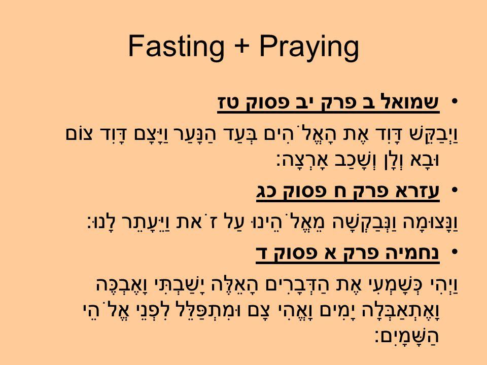 Fasting + Praying שמואל ב פרק יב פסוק טז וַיְבַקֵּשׁ דָּוִד אֶת הָאֱלֹהִים בְּעַד הַנָּעַר וַיָּצָם דָּוִד צוֹם וּבָא וְלָן וְשָׁכַב אָרְצָה: עזרא פרק ח פסוק כג וַנָּצוּמָה וַנְּבַקְשָׁה מֵאֱלֹהֵינוּ עַל זֹאת וַיֵּעָתֵר לָנוּ: נחמיה פרק א פסוק ד וַיְהִי כְּשָׁמְעִי אֶת הַדְּבָרִים הָאֵלֶּה יָשַׁבְתִּי וָאֶבְכֶּה וָאֶתְאַבְּלָה יָמִים וָאֱהִי צָם וּמִתְפַּלֵּל לִפְנֵי אֱלֹהֵי הַשָּׁמָיִם: