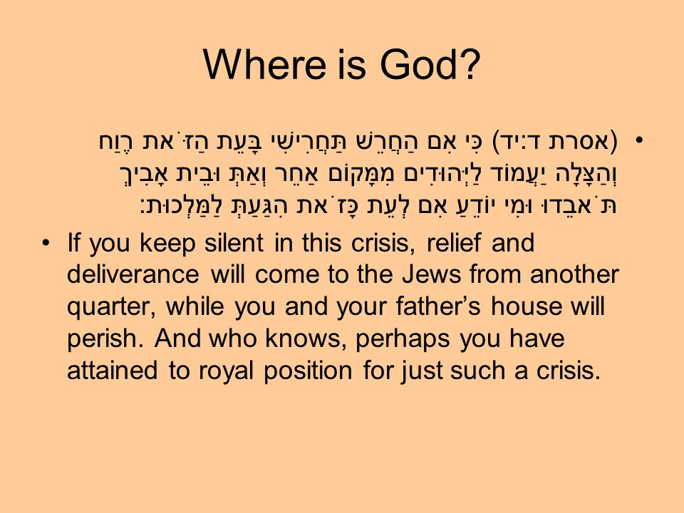 Where is God? (אסרת ד:יד) כִּי אִם הַחֲרֵשׁ תַּחֲרִישִׁי בָּעֵת הַזֹּאת רֶוַח וְהַצָּלָה יַעֲמוֹד לַיְּהוּדִים מִמָּקוֹם אַחֵר וְאַתְּ וּבֵית אָבִיךְ