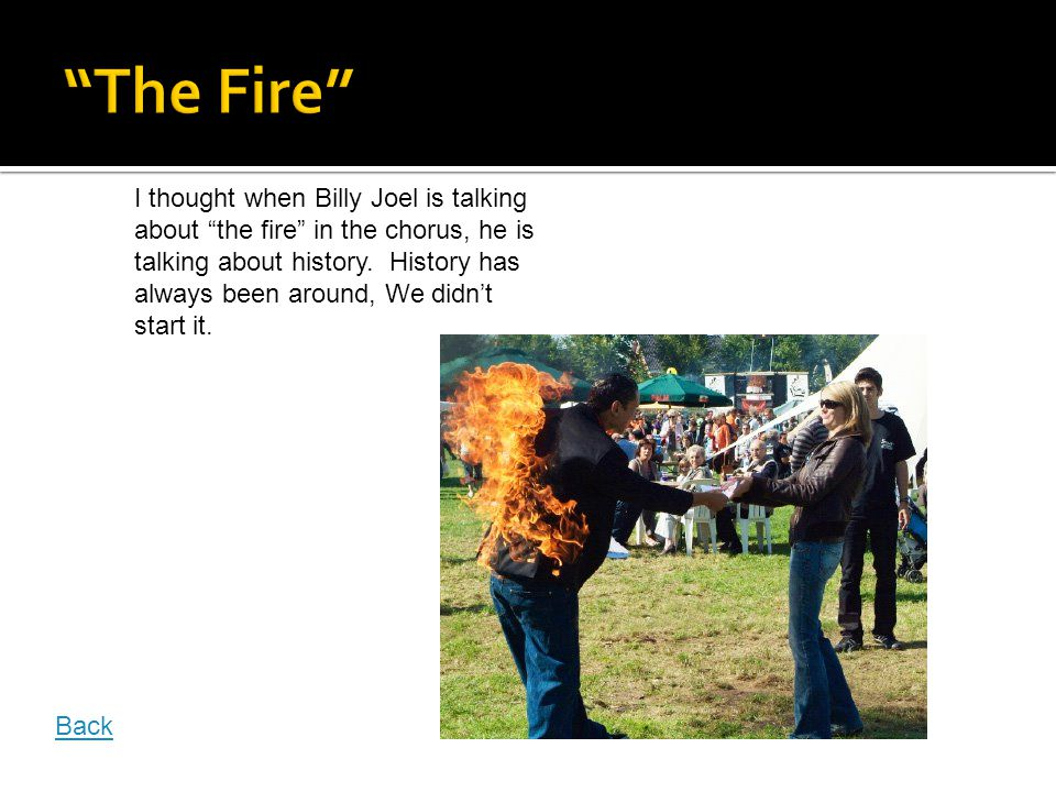 I thought when Billy Joel is talking about the fire in the chorus, he is talking about history.