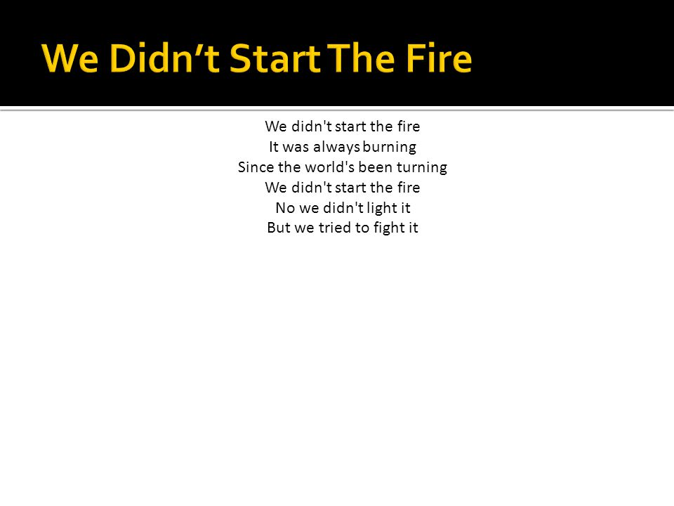 We didn t start the fire It was always burning Since the world s been turning We didn t start the fire No we didn t light it But we tried to fight it