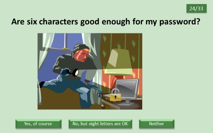 Are six characters good enough for my password? 24/33 Neither No, but eight letters are OK Yes, of course