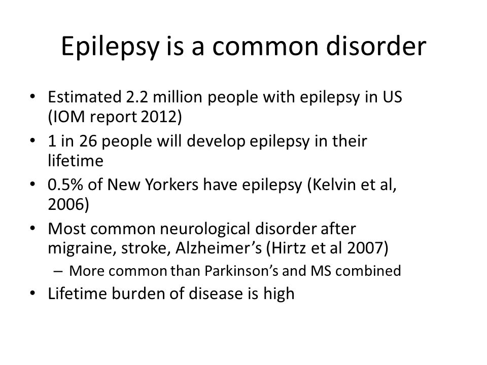 Epilepsy is a common disorder Estimated 2.2 million people with epilepsy in US (IOM report 2012) 1 in 26 people will develop epilepsy in their lifetim