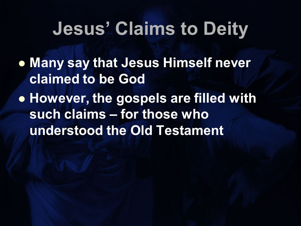 Jesus' Claims to Deity Many say that Jesus Himself never claimed to be God However, the gospels are filled with such claims – for those who understood the Old Testament