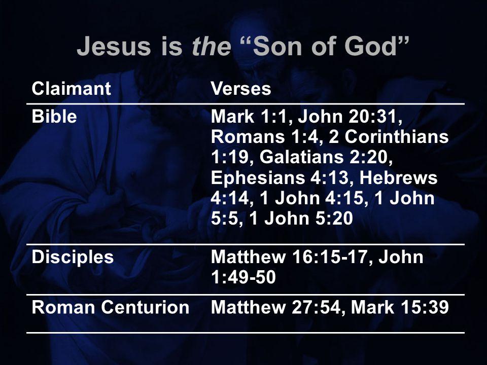 Jesus is the Son of God ClaimantVerses BibleMark 1:1, John 20:31, Romans 1:4, 2 Corinthians 1:19, Galatians 2:20, Ephesians 4:13, Hebrews 4:14, 1 John 4:15, 1 John 5:5, 1 John 5:20 DisciplesMatthew 16:15-17, John 1:49-50 Roman CenturionMatthew 27:54, Mark 15:39
