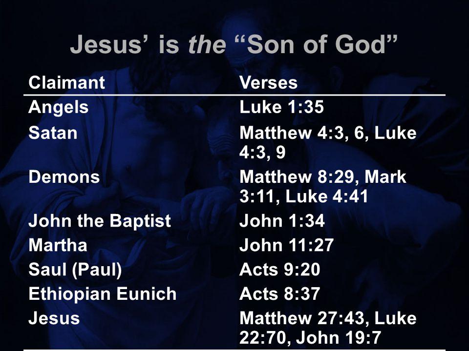 Jesus' is the Son of God ClaimantVerses AngelsLuke 1:35 SatanMatthew 4:3, 6, Luke 4:3, 9 DemonsMatthew 8:29, Mark 3:11, Luke 4:41 John the BaptistJohn 1:34 MarthaJohn 11:27 Saul (Paul)Acts 9:20 Ethiopian EunichActs 8:37 JesusMatthew 27:43, Luke 22:70, John 19:7