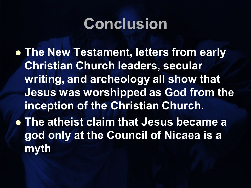 Conclusion The New Testament, letters from early Christian Church leaders, secular writing, and archeology all show that Jesus was worshipped as God from the inception of the Christian Church.