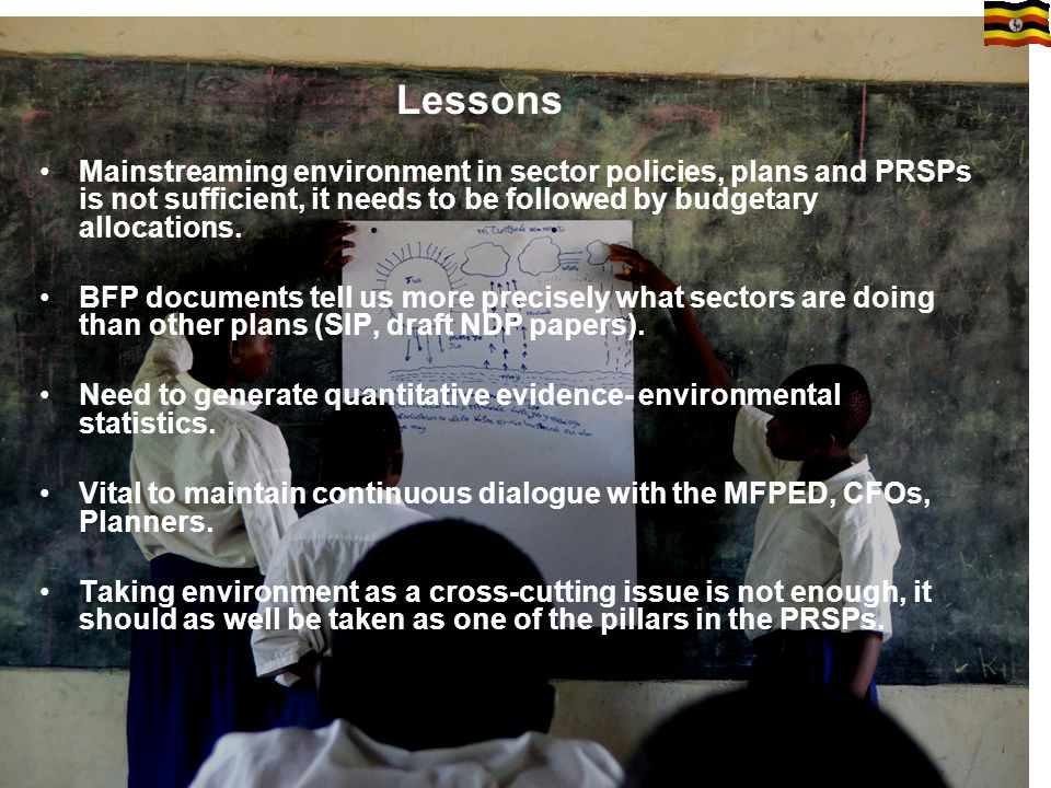 Lessons Mainstreaming environment in sector policies, plans and PRSPs is not sufficient, it needs to be followed by budgetary allocations.