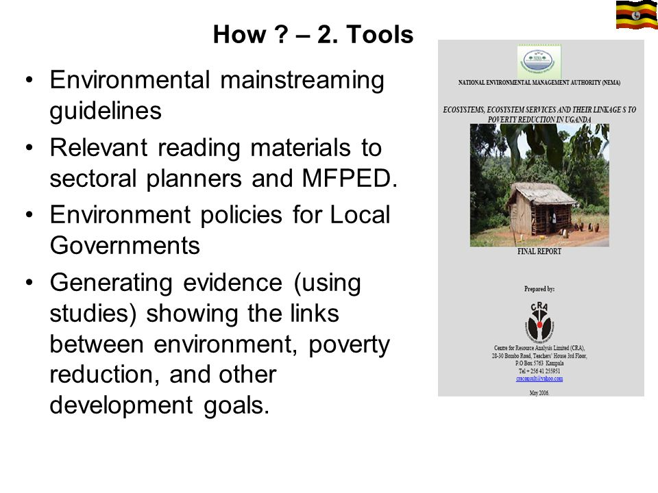 How ? – 2. Tools Environmental mainstreaming guidelines Relevant reading materials to sectoral planners and MFPED. Environment policies for Local Gove