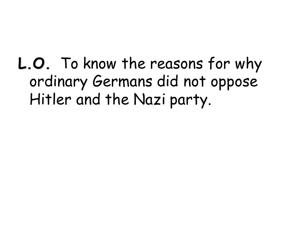 L.O. L.O. To know the reasons for why ordinary Germans did not oppose Hitler and the Nazi party.