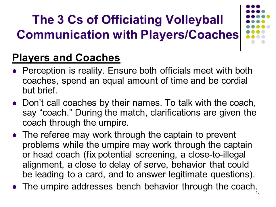18 The 3 Cs of Officiating Volleyball Communication with Players/Coaches Players and Coaches Perception is reality. Ensure both officials meet with bo