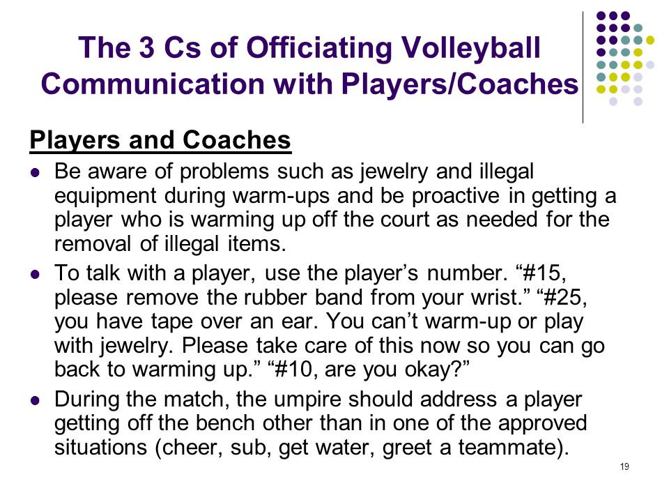19 The 3 Cs of Officiating Volleyball Communication with Players/Coaches Players and Coaches Be aware of problems such as jewelry and illegal equipmen