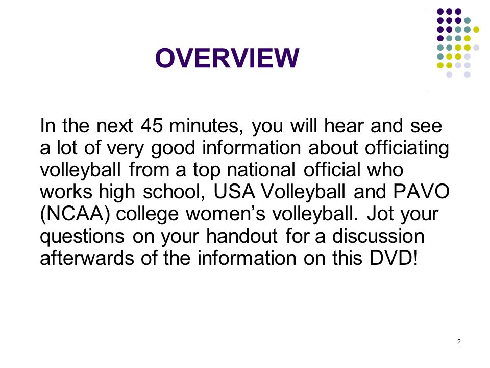 2 OVERVIEW In the next 45 minutes, you will hear and see a lot of very good information about officiating volleyball from a top national official who