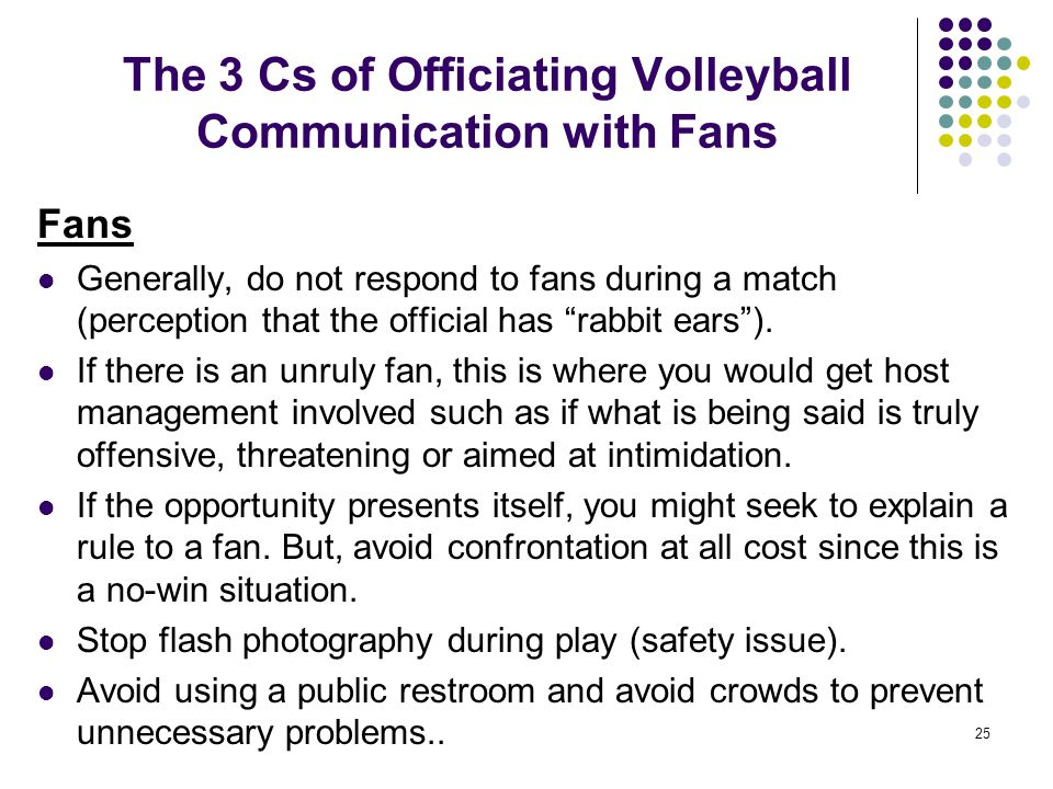 25 The 3 Cs of Officiating Volleyball Communication with Fans Fans Generally, do not respond to fans during a match (perception that the official has