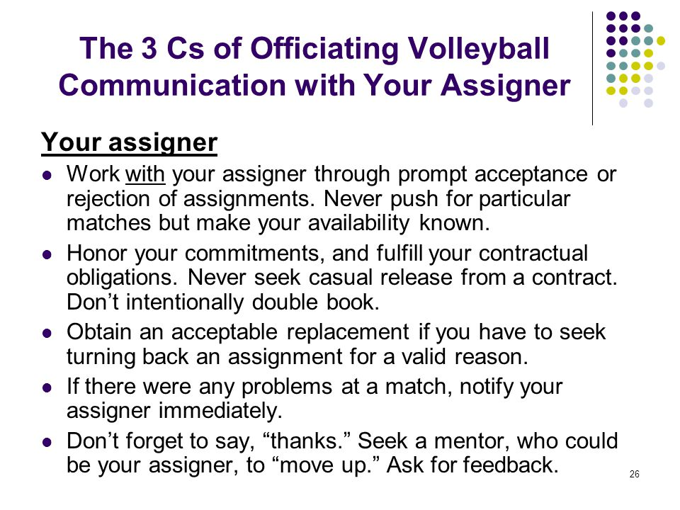 26 The 3 Cs of Officiating Volleyball Communication with Your Assigner Your assigner Work with your assigner through prompt acceptance or rejection of