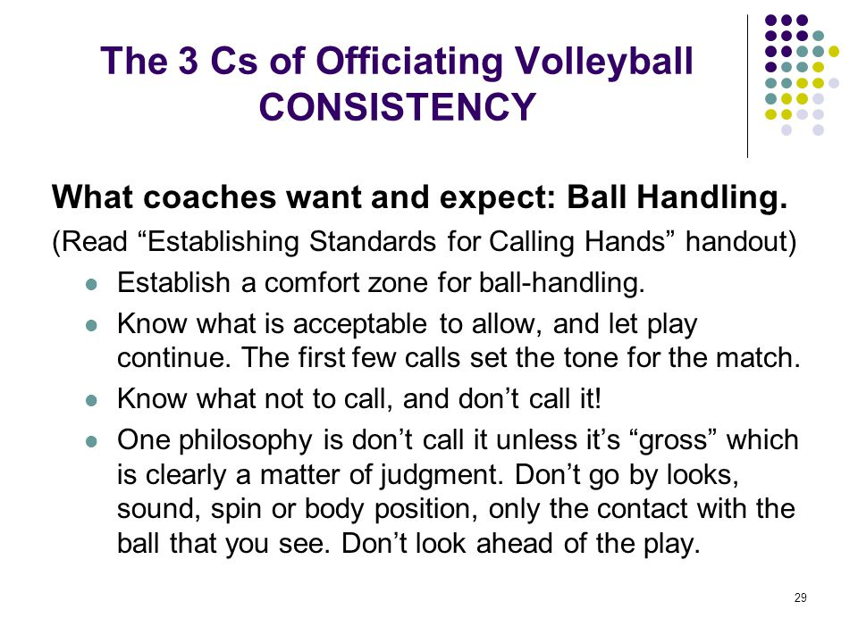 """29 The 3 Cs of Officiating Volleyball CONSISTENCY What coaches want and expect: Ball Handling. (Read """"Establishing Standards for Calling Hands"""" handou"""