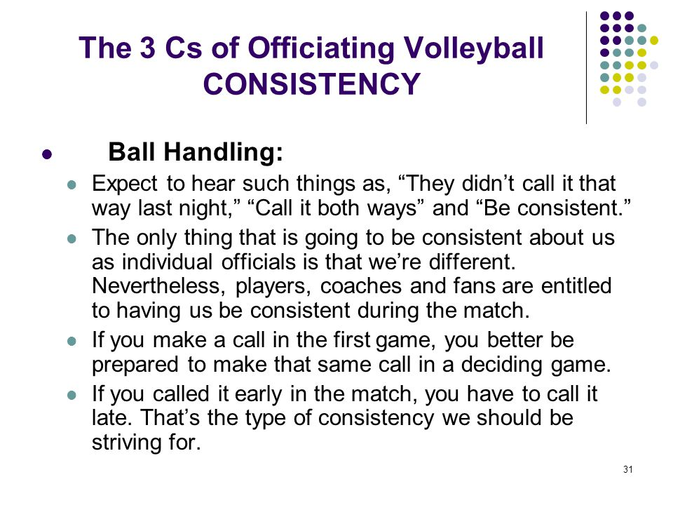 """31 The 3 Cs of Officiating Volleyball CONSISTENCY Ball Handling: Expect to hear such things as, """"They didn't call it that way last night,"""" """"Call it bo"""