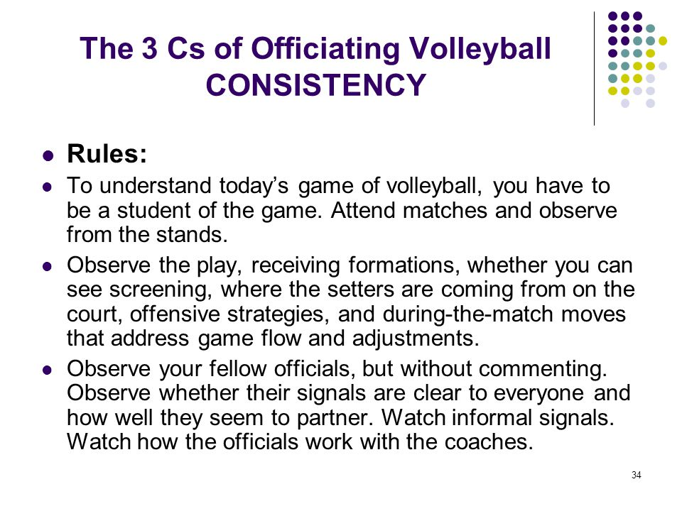 34 The 3 Cs of Officiating Volleyball CONSISTENCY Rules: To understand today's game of volleyball, you have to be a student of the game. Attend matche