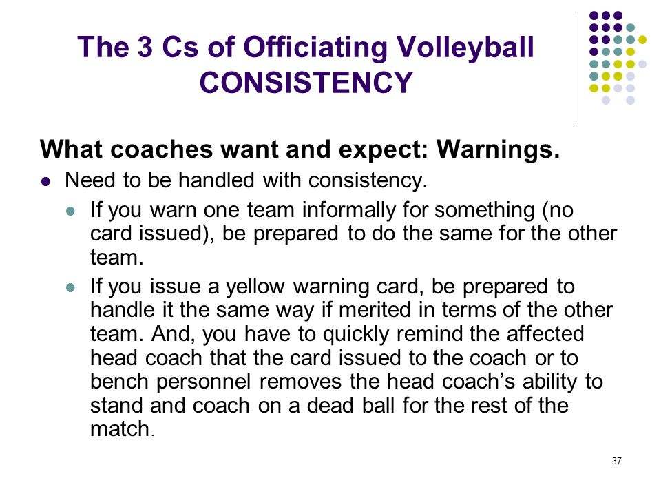 37 The 3 Cs of Officiating Volleyball CONSISTENCY What coaches want and expect: Warnings. Need to be handled with consistency. If you warn one team in