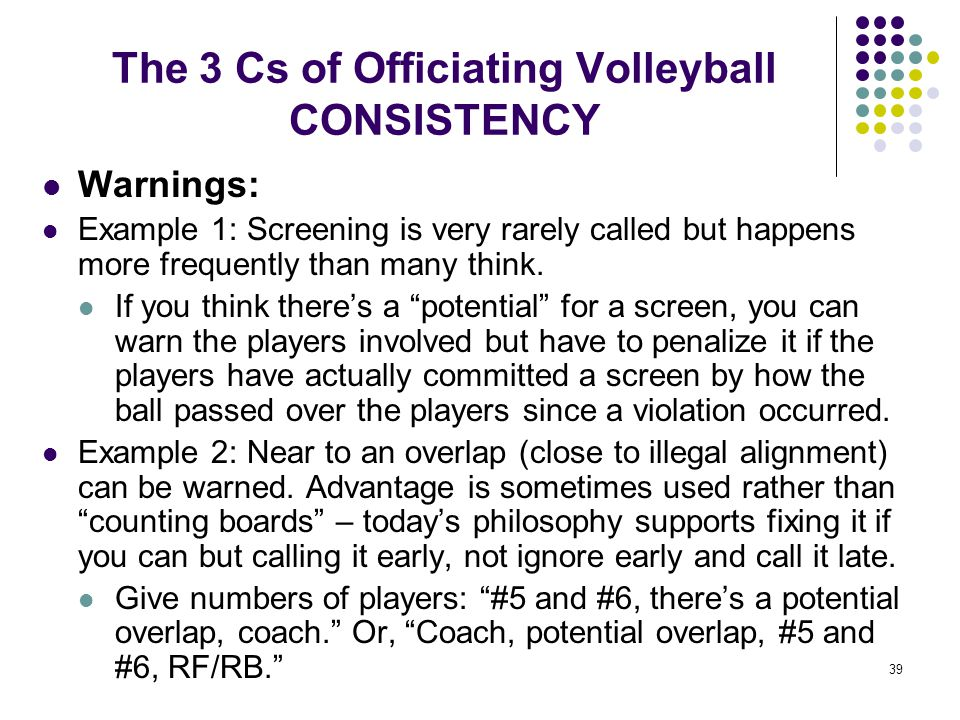 39 The 3 Cs of Officiating Volleyball CONSISTENCY Warnings: Example 1: Screening is very rarely called but happens more frequently than many think. If