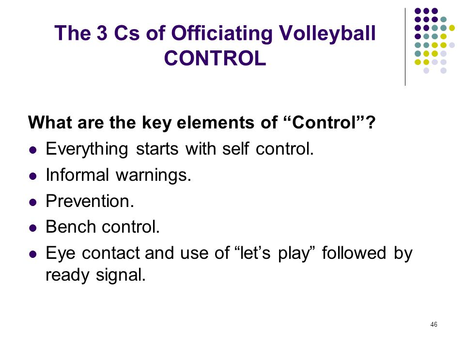 """46 The 3 Cs of Officiating Volleyball CONTROL What are the key elements of """"Control""""? Everything starts with self control. Informal warnings. Preventi"""