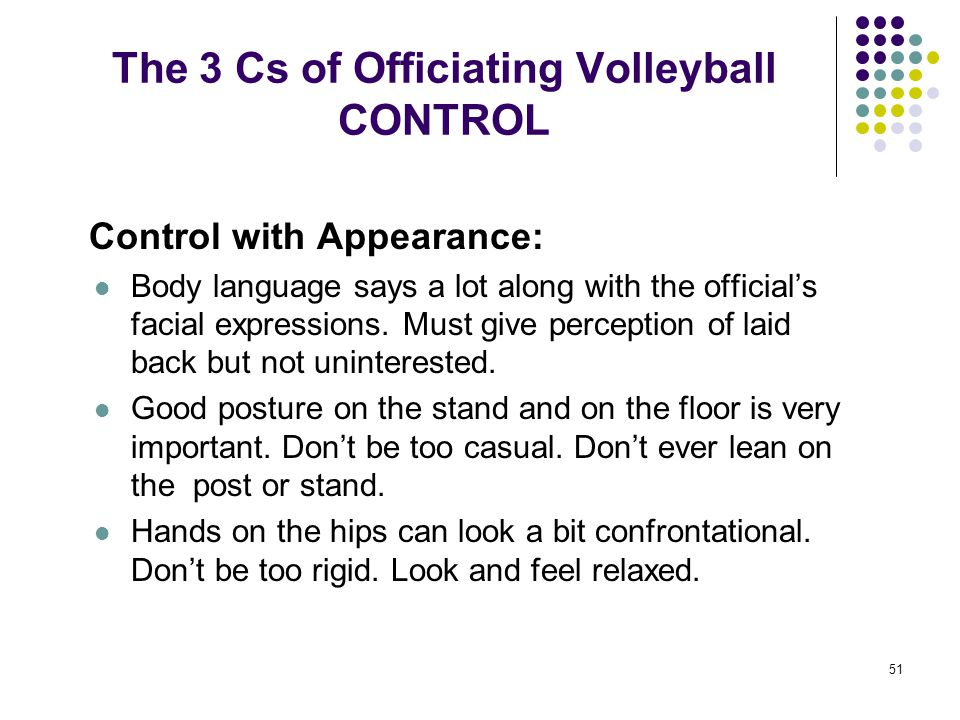 51 The 3 Cs of Officiating Volleyball CONTROL Control with Appearance: Body language says a lot along with the official's facial expressions. Must giv