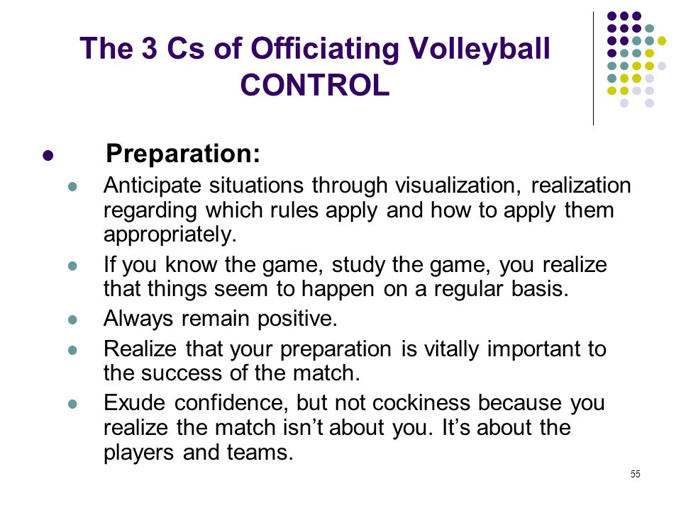 55 The 3 Cs of Officiating Volleyball CONTROL Preparation: Anticipate situations through visualization, realization regarding which rules apply and ho