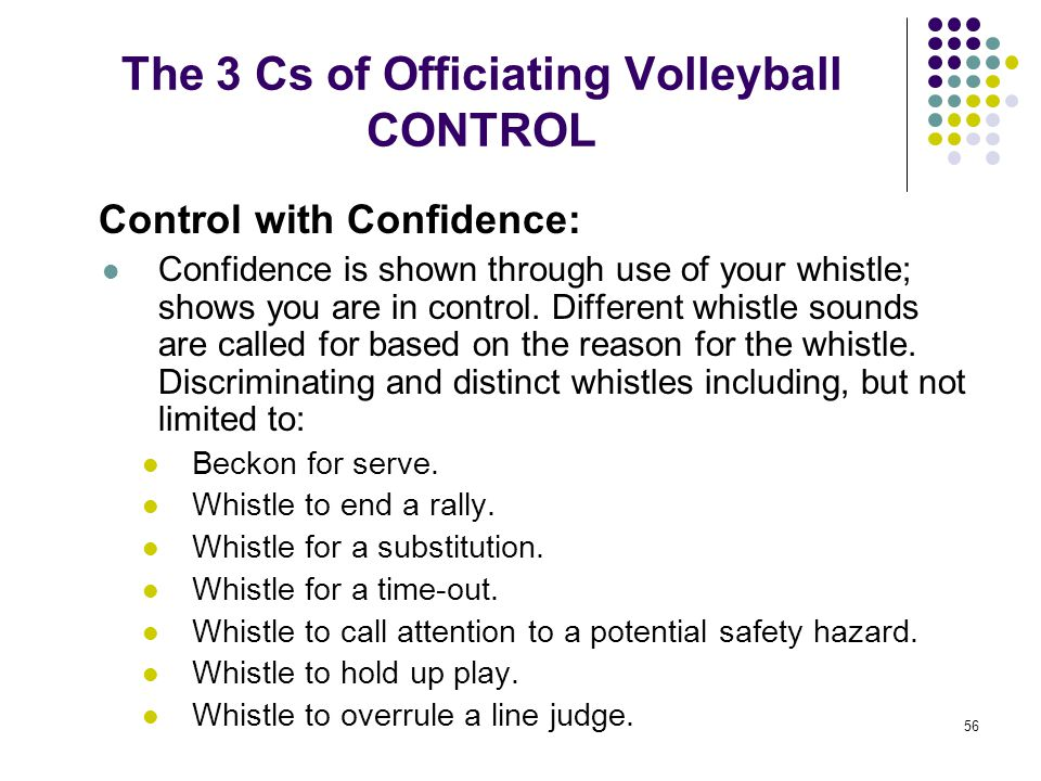 56 The 3 Cs of Officiating Volleyball CONTROL Control with Confidence: Confidence is shown through use of your whistle; shows you are in control. Diff