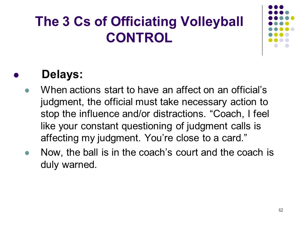 62 The 3 Cs of Officiating Volleyball CONTROL Delays: When actions start to have an affect on an official's judgment, the official must take necessary