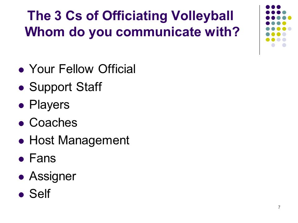 7 The 3 Cs of Officiating Volleyball Whom do you communicate with? Your Fellow Official Support Staff Players Coaches Host Management Fans Assigner Se