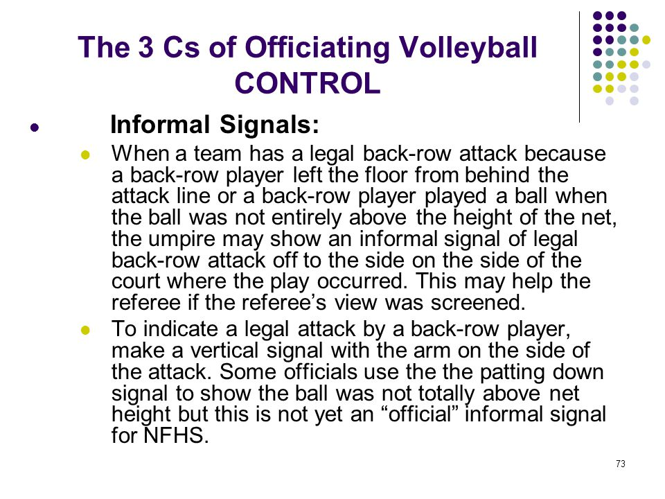 73 The 3 Cs of Officiating Volleyball CONTROL Informal Signals: When a team has a legal back-row attack because a back-row player left the floor from
