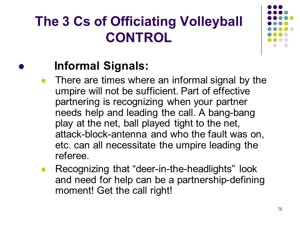 76 The 3 Cs of Officiating Volleyball CONTROL Informal Signals: There are times where an informal signal by the umpire will not be sufficient. Part of