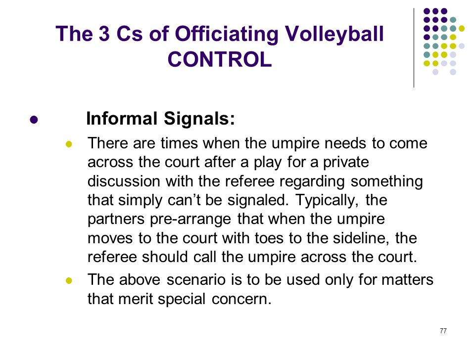 77 The 3 Cs of Officiating Volleyball CONTROL Informal Signals: There are times when the umpire needs to come across the court after a play for a priv
