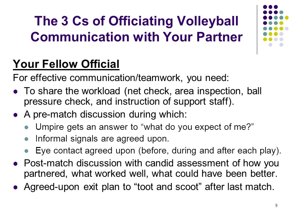 9 The 3 Cs of Officiating Volleyball Communication with Your Partner Your Fellow Official For effective communication/teamwork, you need: To share the