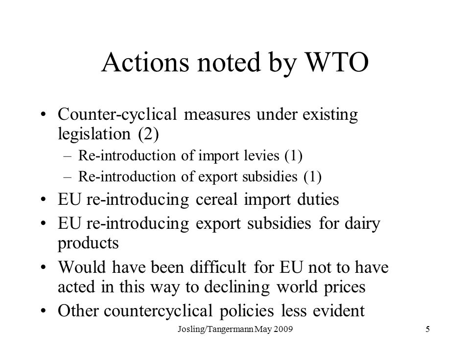 Josling/Tangermann May Actions noted by WTO Counter-cyclical measures under existing legislation (2) –Re-introduction of import levies (1) –Re-introduction of export subsidies (1) EU re-introducing cereal import duties EU re-introducing export subsidies for dairy products Would have been difficult for EU not to have acted in this way to declining world prices Other countercyclical policies less evident