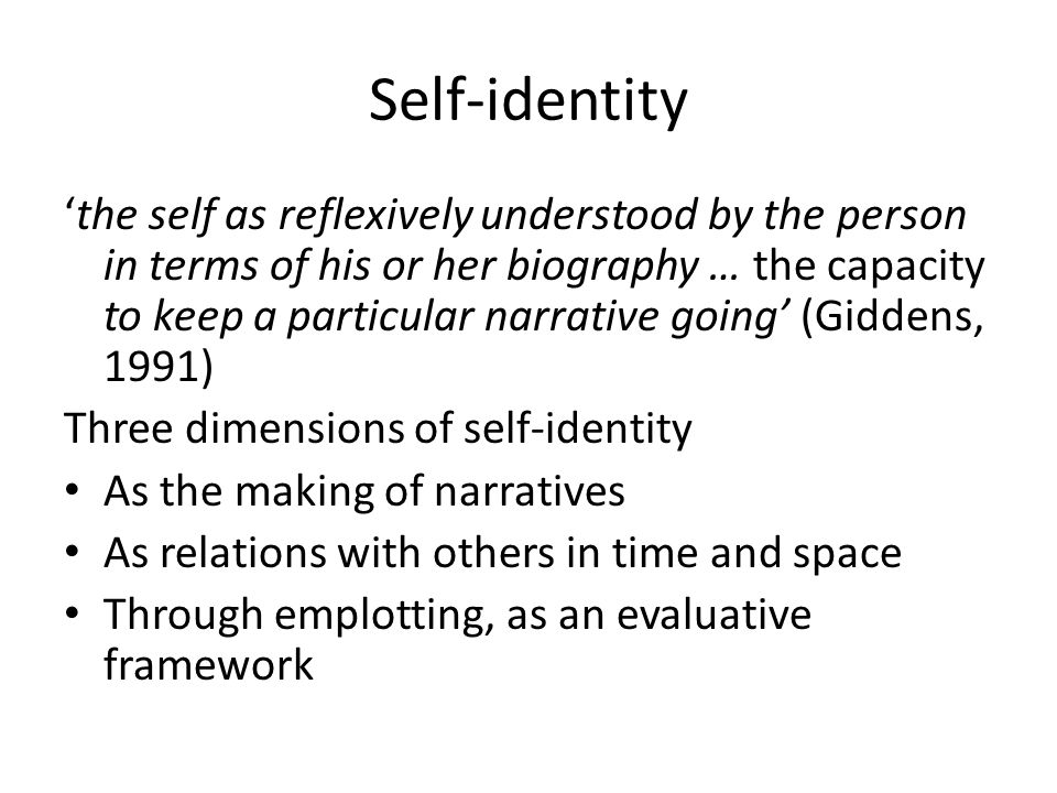 Self-identity 'the self as reflexively understood by the person in terms of his or her biography … the capacity to keep a particular narrative going' (Giddens, 1991) Three dimensions of self-identity As the making of narratives As relations with others in time and space Through emplotting, as an evaluative framework
