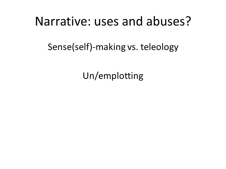 Narrative: uses and abuses Sense(self)-making vs. teleology Un/emplotting
