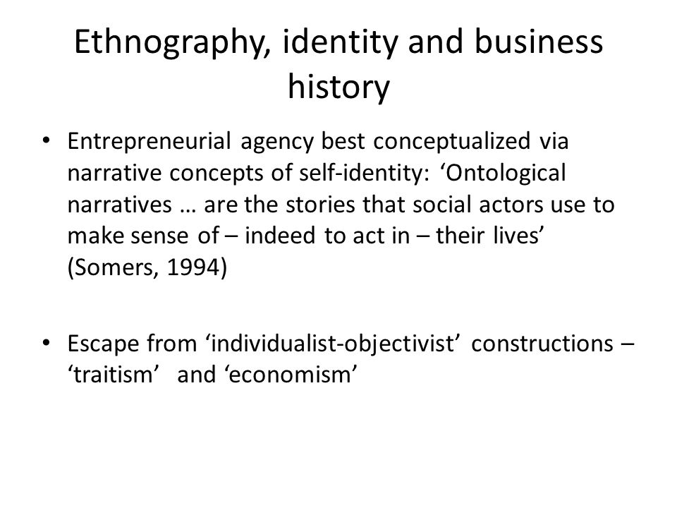 Ethnography, identity and business history Entrepreneurial agency best conceptualized via narrative concepts of self-identity: 'Ontological narratives … are the stories that social actors use to make sense of – indeed to act in – their lives' (Somers, 1994) Escape from 'individualist-objectivist' constructions – 'traitism'and 'economism'
