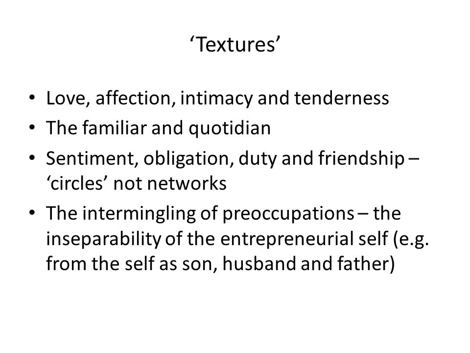 'Textures' Love, affection, intimacy and tenderness The familiar and quotidian Sentiment, obligation, duty and friendship – 'circles' not networks The intermingling of preoccupations – the inseparability of the entrepreneurial self (e.g.