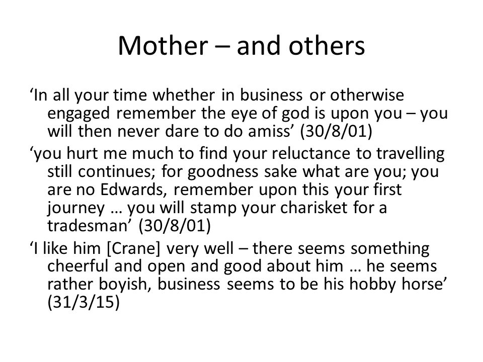 Mother – and others 'In all your time whether in business or otherwise engaged remember the eye of god is upon you – you will then never dare to do amiss' (30/8/01) 'you hurt me much to find your reluctance to travelling still continues; for goodness sake what are you; you are no Edwards, remember upon this your first journey … you will stamp your charisket for a tradesman' (30/8/01) 'I like him [Crane] very well – there seems something cheerful and open and good about him … he seems rather boyish, business seems to be his hobby horse' (31/3/15)