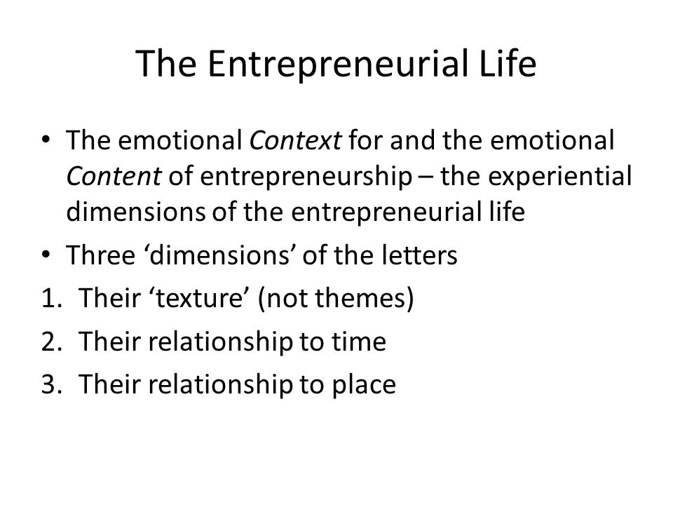 The Entrepreneurial Life The emotional Context for and the emotional Content of entrepreneurship – the experiential dimensions of the entrepreneurial life Three 'dimensions' of the letters 1.Their 'texture' (not themes) 2.Their relationship to time 3.Their relationship to place