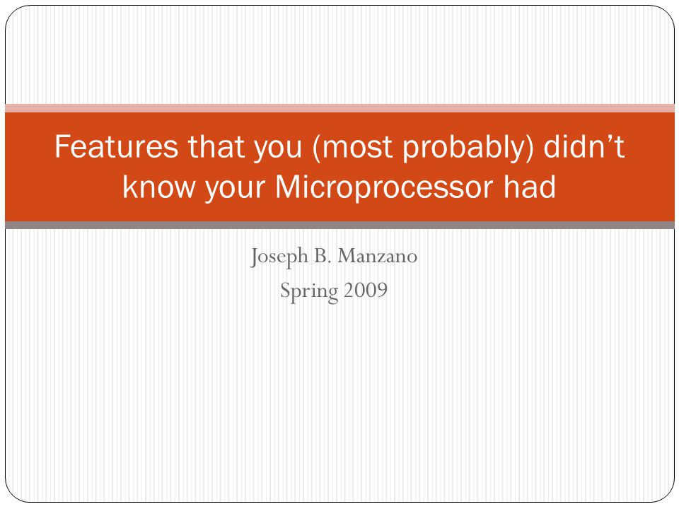 Joseph B. Manzano Spring 2009 Features that you (most probably) didn't know your Microprocessor had